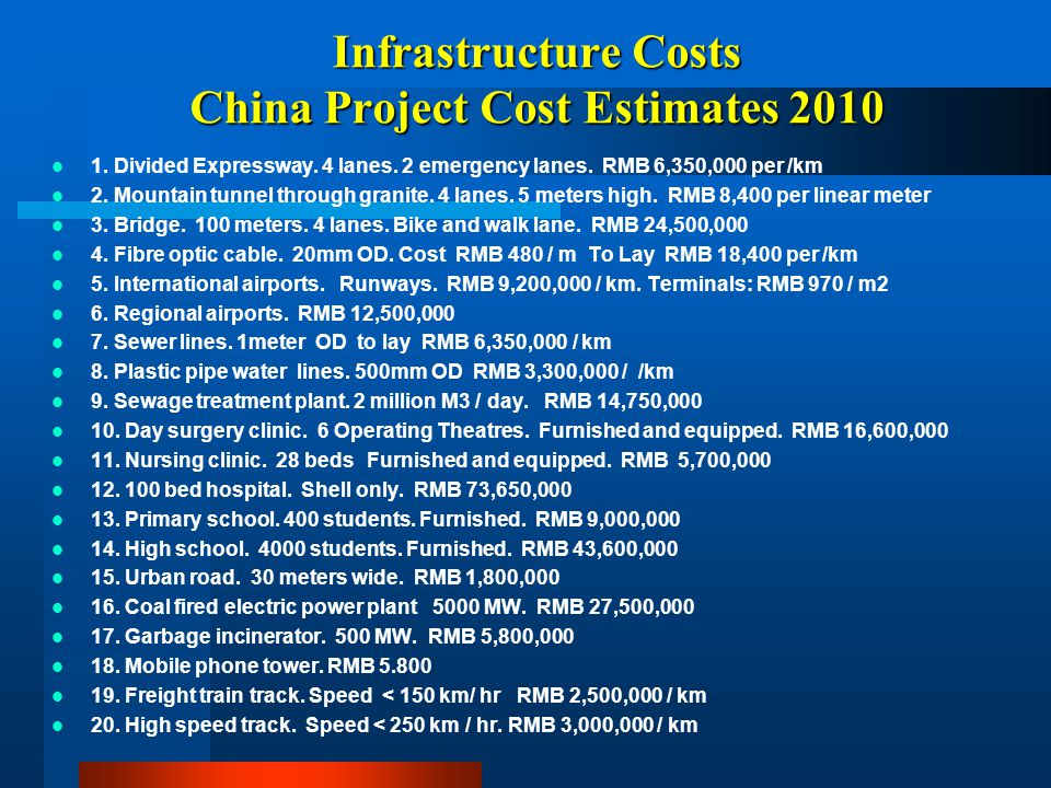 Infrastructure Costs China Project Cost Estimates 2010 1. Divided Expressway. 4 lanes. 2 emergency lanes. RMB 6,350,000 per /km 2. Mountain tunnel thr