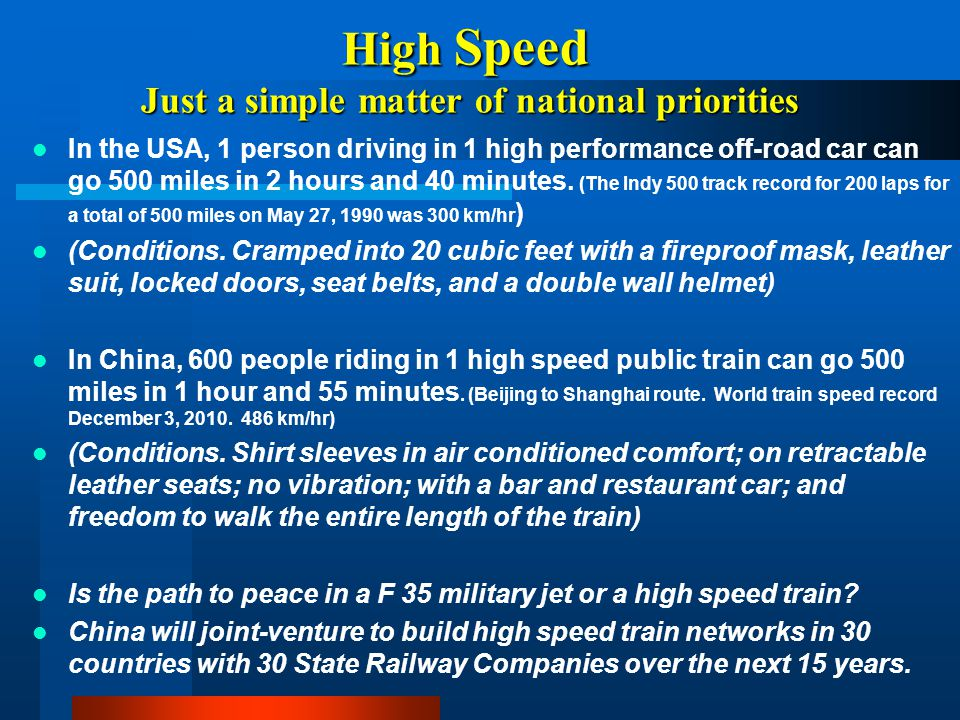 High Speed Just a simple matter of national priorities In the USA, 1 person driving in 1 high performance off-road car can go 500 miles in 2 hours and
