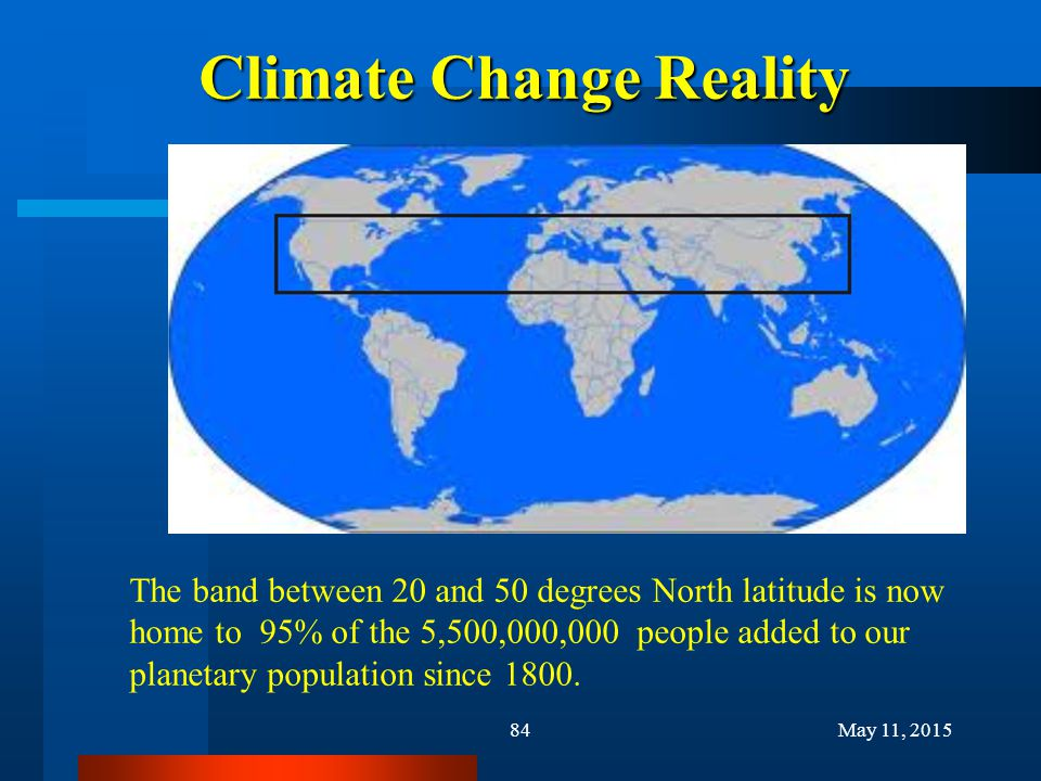 Climate Change Reality 84May 11, 2015 The band between 20 and 50 degrees North latitude is now home to 95% of the 5,500,000,000 people added to our pl