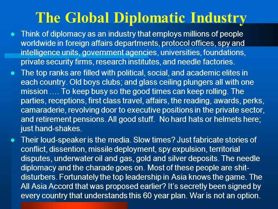The Global Diplomatic Industry Think of diplomacy as an industry that employs millions of people worldwide in foreign affairs departments, protocol of