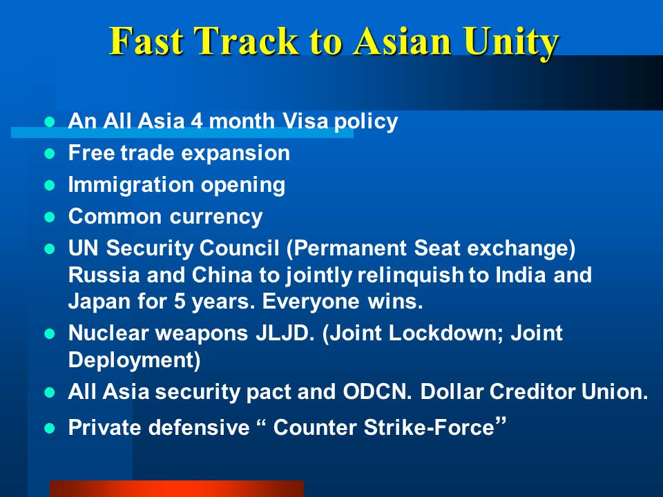 Fast Track to Asian Unity An All Asia 4 month Visa policy Free trade expansion Immigration opening Common currency UN Security Council (Permanent Seat
