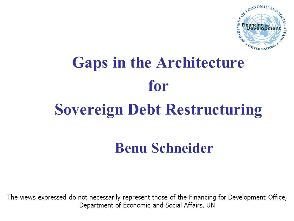 Gaps in the Architecture for Sovereign Debt Restructuring Benu Schneider The views expressed do not necessarily represent those of the Financing for D