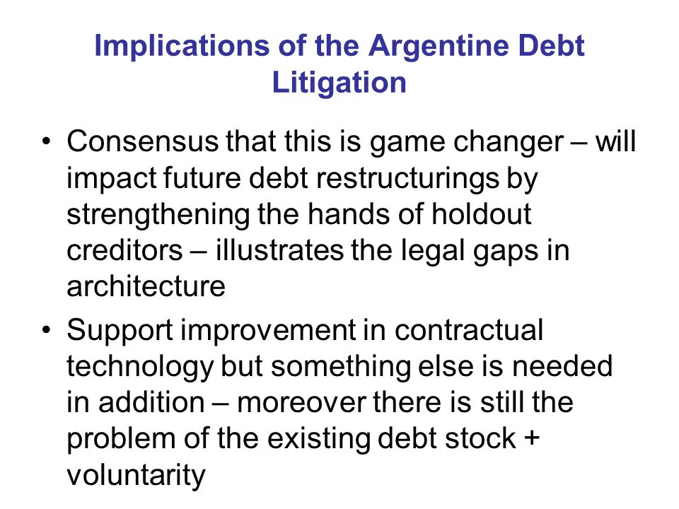 Implications of the Argentine Debt Litigation Consensus that this is game changer – will impact future debt restructurings by strengthening the hands