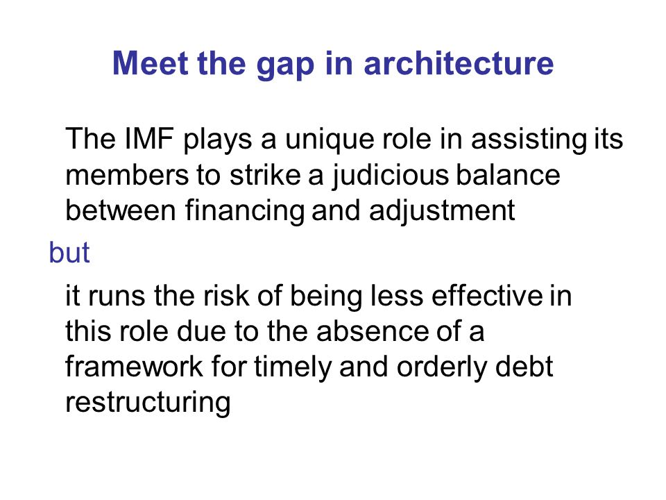 Meet the gap in architecture The IMF plays a unique role in assisting its members to strike a judicious balance between financing and adjustment but i