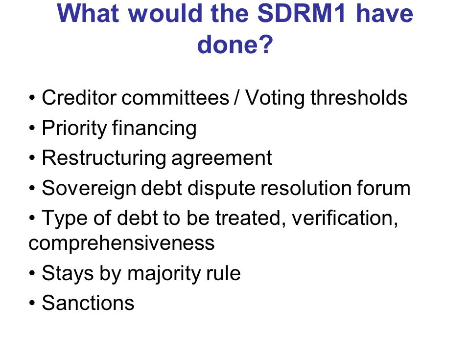 What would the SDRM1 have done? Creditor committees / Voting thresholds Priority financing Restructuring agreement Sovereign debt dispute resolution f