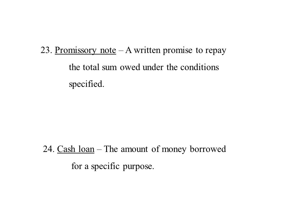 23.Promissory note – A written promise to repay the total sum owed under the conditions specified. 24.Cash loan – The amount of money borrowed for a s