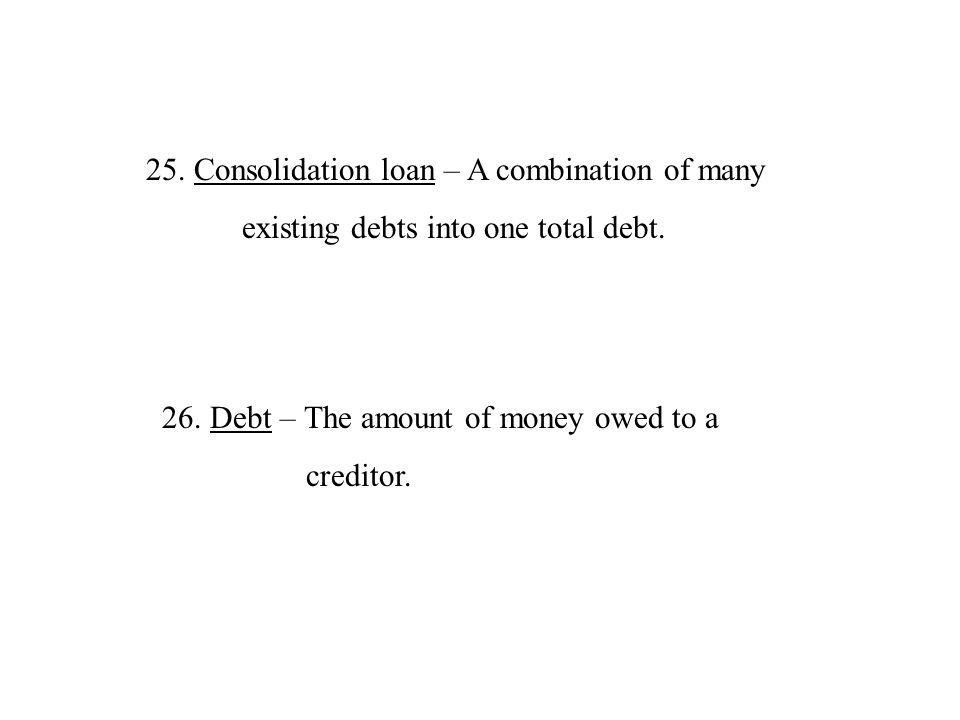 25.Consolidation loan – A combination of many existing debts into one total debt. 26.Debt – The amount of money owed to a creditor.