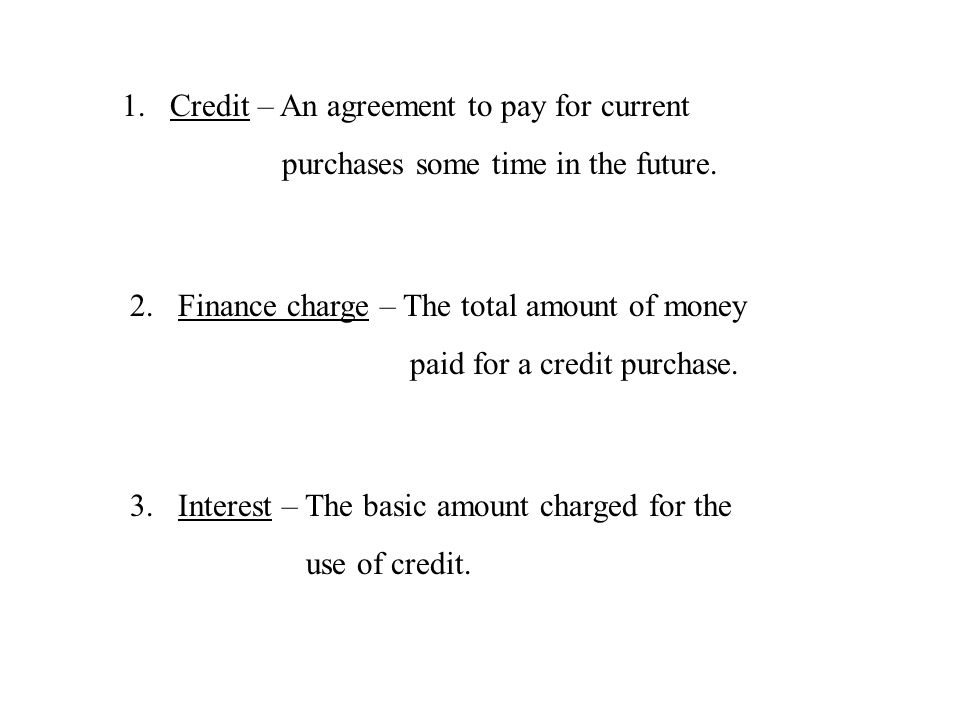 1.Credit – An agreement to pay for current purchases some time in the future. 2.Finance charge – The total amount of money paid for a credit purchase.