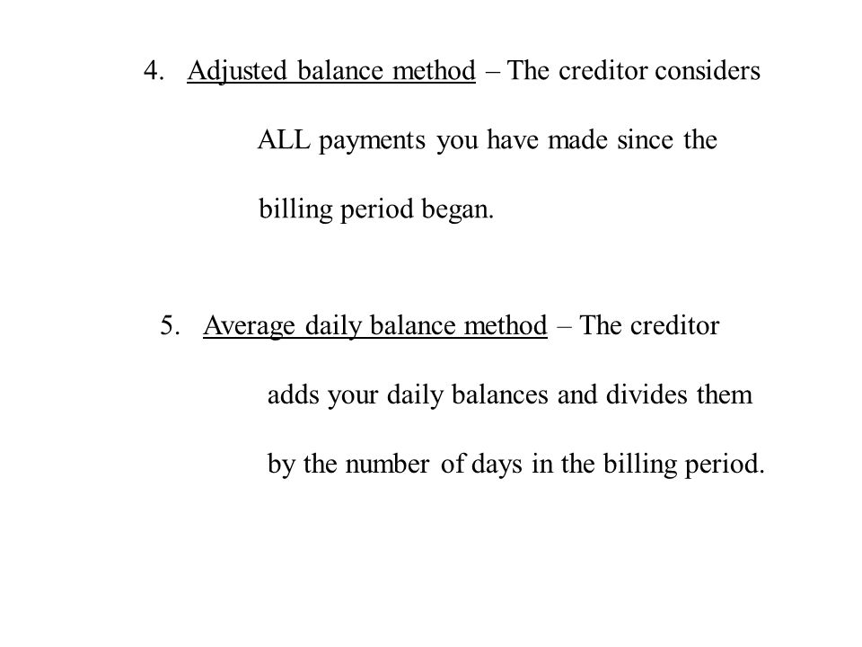 4.Adjusted balance method – The creditor considers ALL payments you have made since the billing period began. 5.Average daily balance method – The cre