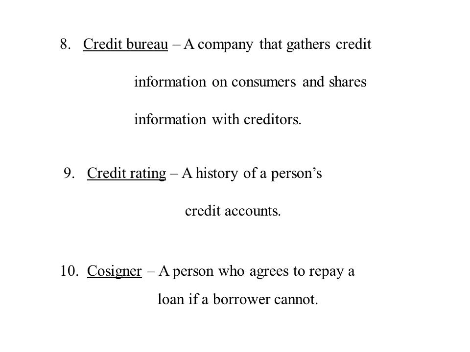 8.Credit bureau – A company that gathers credit information on consumers and shares information with creditors. 9.Credit rating – A history of a perso