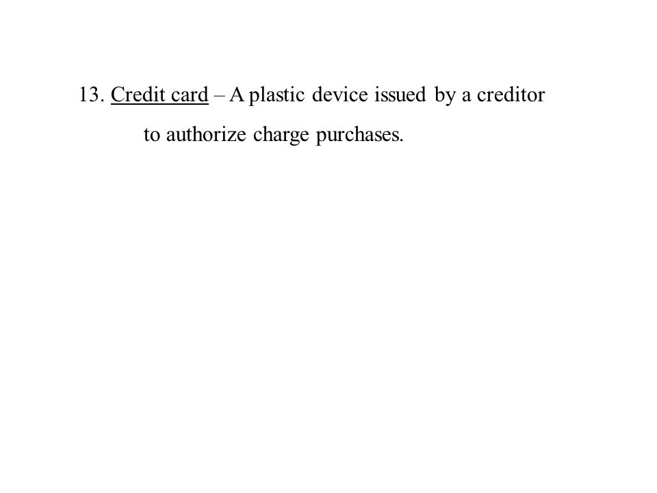 13.Credit card – A plastic device issued by a creditor to authorize charge purchases.