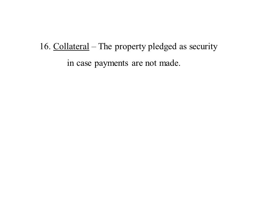 16.Collateral – The property pledged as security in case payments are not made.