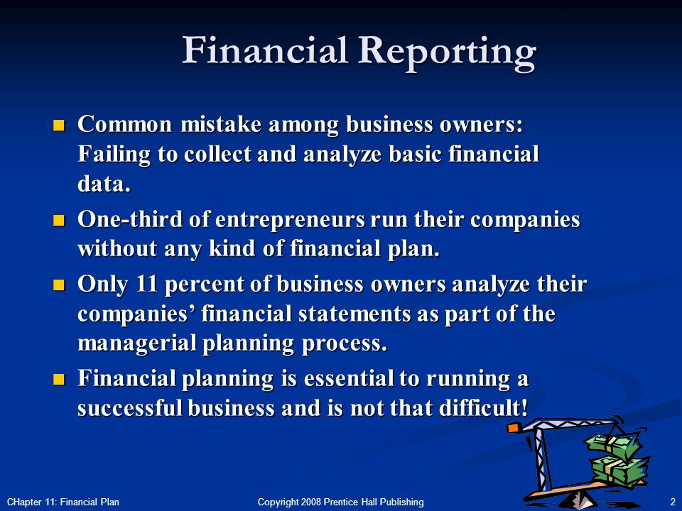 Copyright 2008 Prentice Hall Publishing 2CHapter 11: Financial Plan Financial Reporting n Common mistake among business owners: Failing to collect and analyze basic financial data.