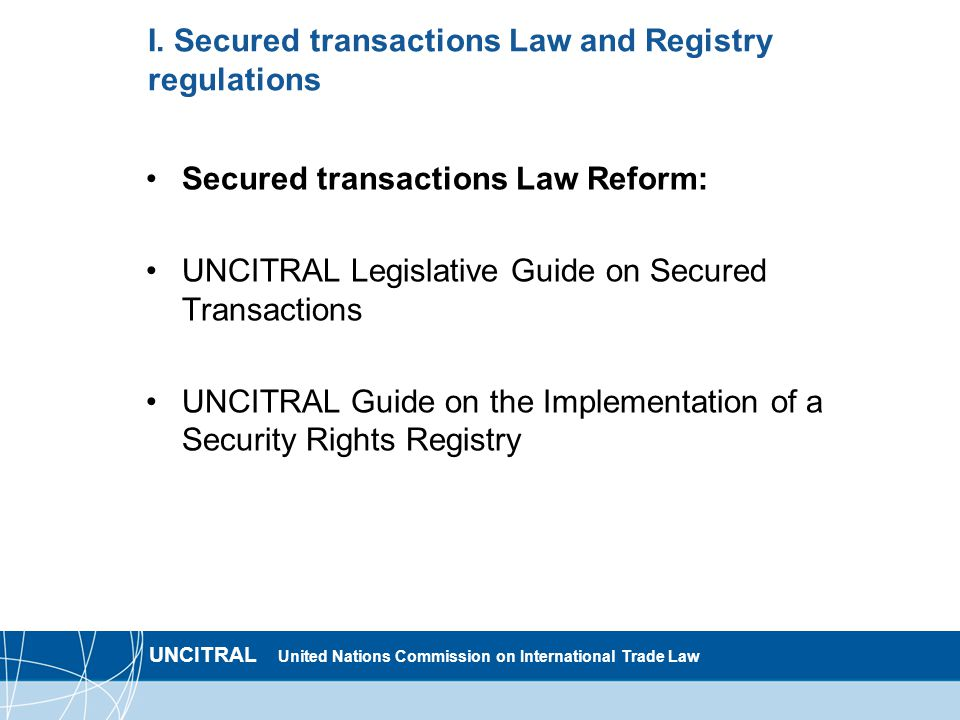 UNCITRAL United Nations Commission on International Trade Law I. Secured transactions Law and Registry regulations Secured transactions Law Reform: UN