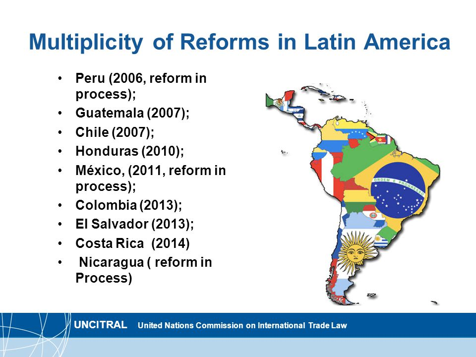 UNCITRAL United Nations Commission on International Trade Law Multiplicity of Reforms in Latin America Peru (2006, reform in process); Guatemala (2007); Chile (2007); Honduras (2010); México, (2011, reform in process); Colombia (2013); El Salvador (2013); Costa Rica (2014) Nicaragua ( reform in Process)