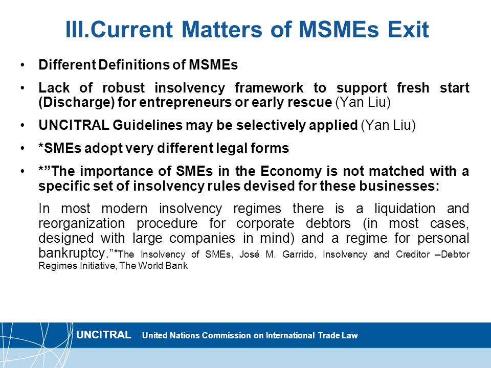 UNCITRAL United Nations Commission on International Trade Law III.Current Matters of MSMEs Exit Different Definitions of MSMEs Lack of robust insolvency framework to support fresh start (Discharge) for entrepreneurs or early rescue (Yan Liu) UNCITRAL Guidelines may be selectively applied (Yan Liu) *SMEs adopt very different legal forms * The importance of SMEs in the Economy is not matched with a specific set of insolvency rules devised for these businesses: In most modern insolvency regimes there is a liquidation and reorganization procedure for corporate debtors (in most cases, designed with large companies in mind) and a regime for personal bankruptcy.