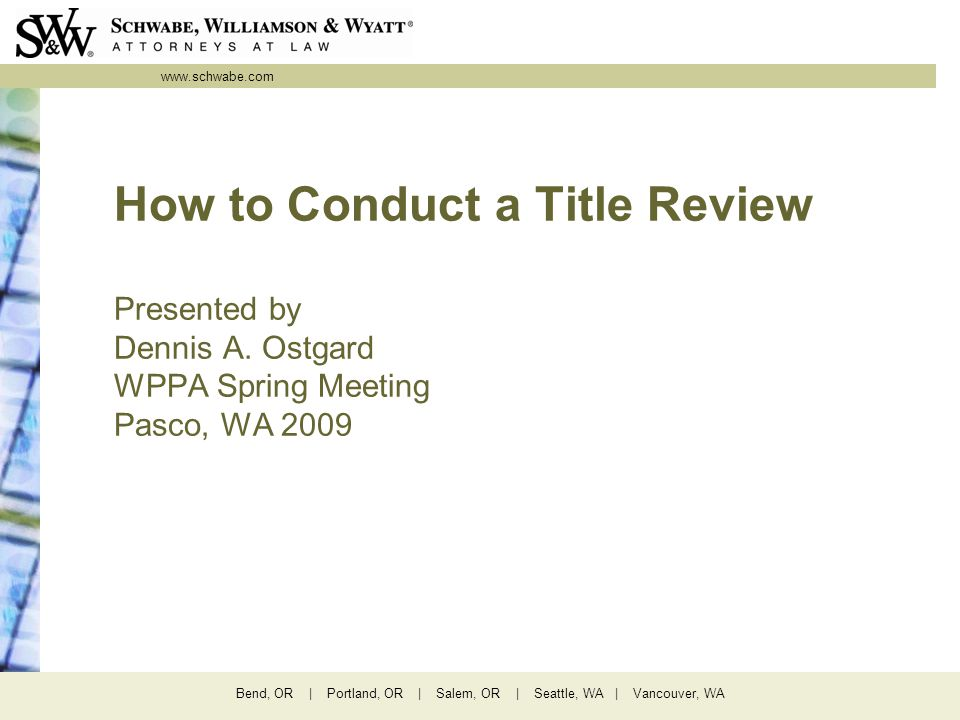 www.schwabe.com Bend, OR | Portland, OR | Salem, OR | Seattle, WA | Vancouver, WA How to Conduct a Title Review Presented by Dennis A.