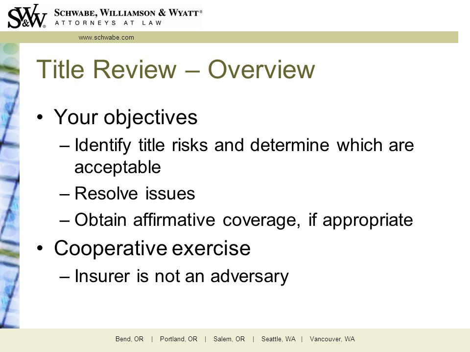 www.schwabe.com Bend, OR | Portland, OR | Salem, OR | Seattle, WA | Vancouver, WA Title Review – Overview Your objectives –Identify title risks and determine which are acceptable –Resolve issues –Obtain affirmative coverage, if appropriate Cooperative exercise –Insurer is not an adversary