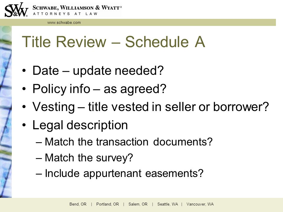 www.schwabe.com Bend, OR | Portland, OR | Salem, OR | Seattle, WA | Vancouver, WA Title Review – Schedule A Date – update needed? Policy info – as agr