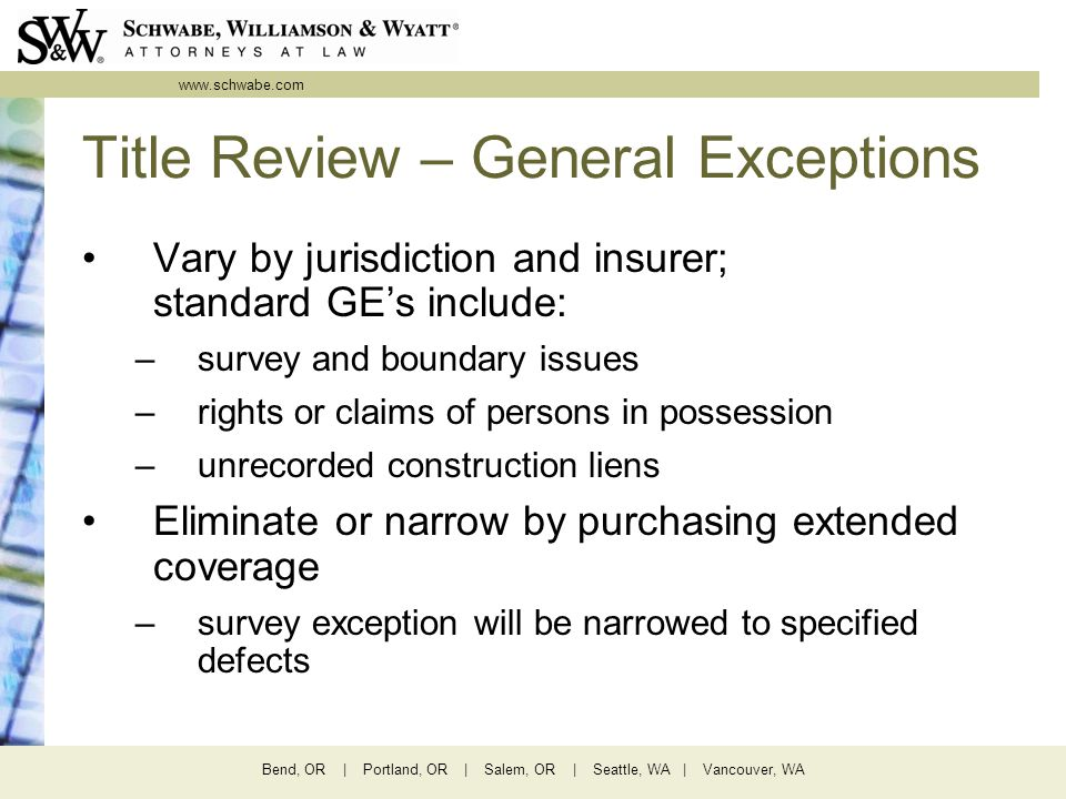 www.schwabe.com Bend, OR | Portland, OR | Salem, OR | Seattle, WA | Vancouver, WA Title Review – General Exceptions Vary by jurisdiction and insurer; standard GE's include: –survey and boundary issues –rights or claims of persons in possession –unrecorded construction liens Eliminate or narrow by purchasing extended coverage –survey exception will be narrowed to specified defects
