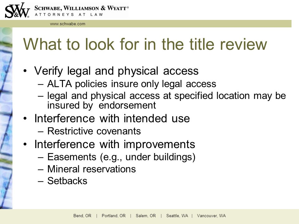 www.schwabe.com Bend, OR | Portland, OR | Salem, OR | Seattle, WA | Vancouver, WA What to look for in the title review Verify legal and physical access –ALTA policies insure only legal access –legal and physical access at specified location may be insured by endorsement Interference with intended use –Restrictive covenants Interference with improvements –Easements (e.g., under buildings) –Mineral reservations –Setbacks