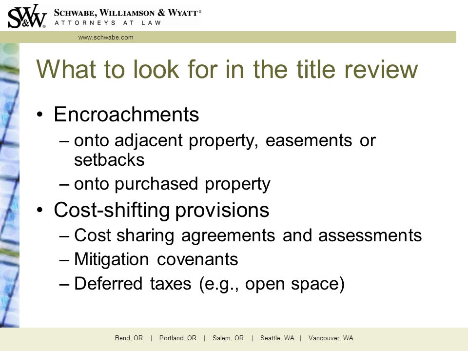 www.schwabe.com Bend, OR | Portland, OR | Salem, OR | Seattle, WA | Vancouver, WA What to look for in the title review Encroachments –onto adjacent pr