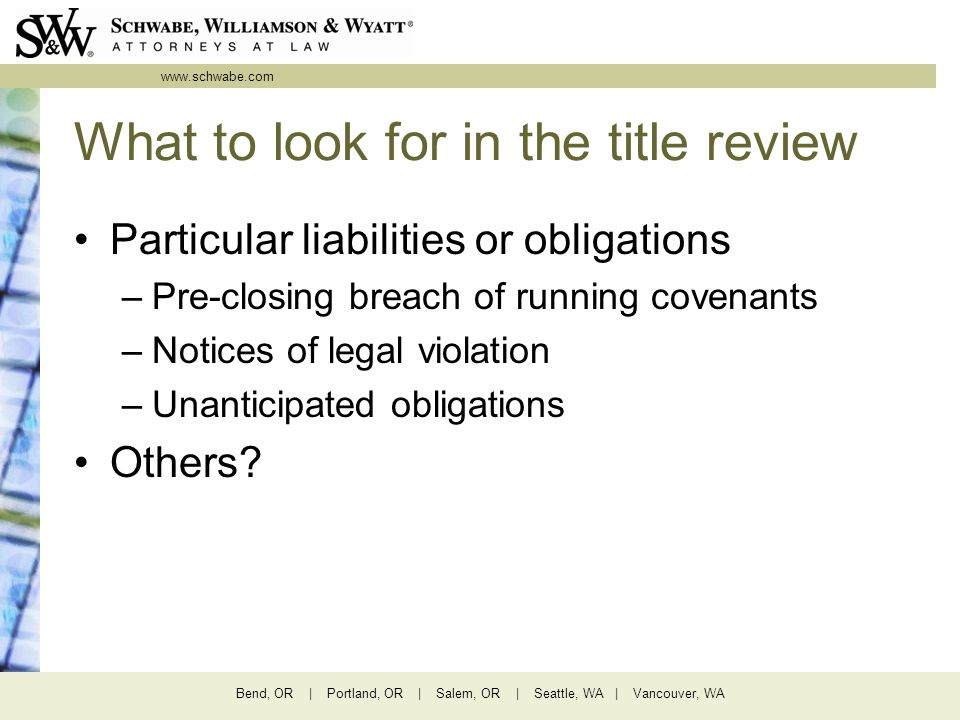www.schwabe.com Bend, OR | Portland, OR | Salem, OR | Seattle, WA | Vancouver, WA What to look for in the title review Particular liabilities or obligations –Pre-closing breach of running covenants –Notices of legal violation –Unanticipated obligations Others