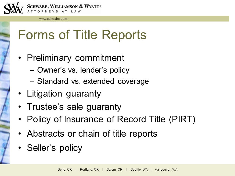 www.schwabe.com Bend, OR | Portland, OR | Salem, OR | Seattle, WA | Vancouver, WA Forms of Title Reports Preliminary commitment –Owner's vs. lender's