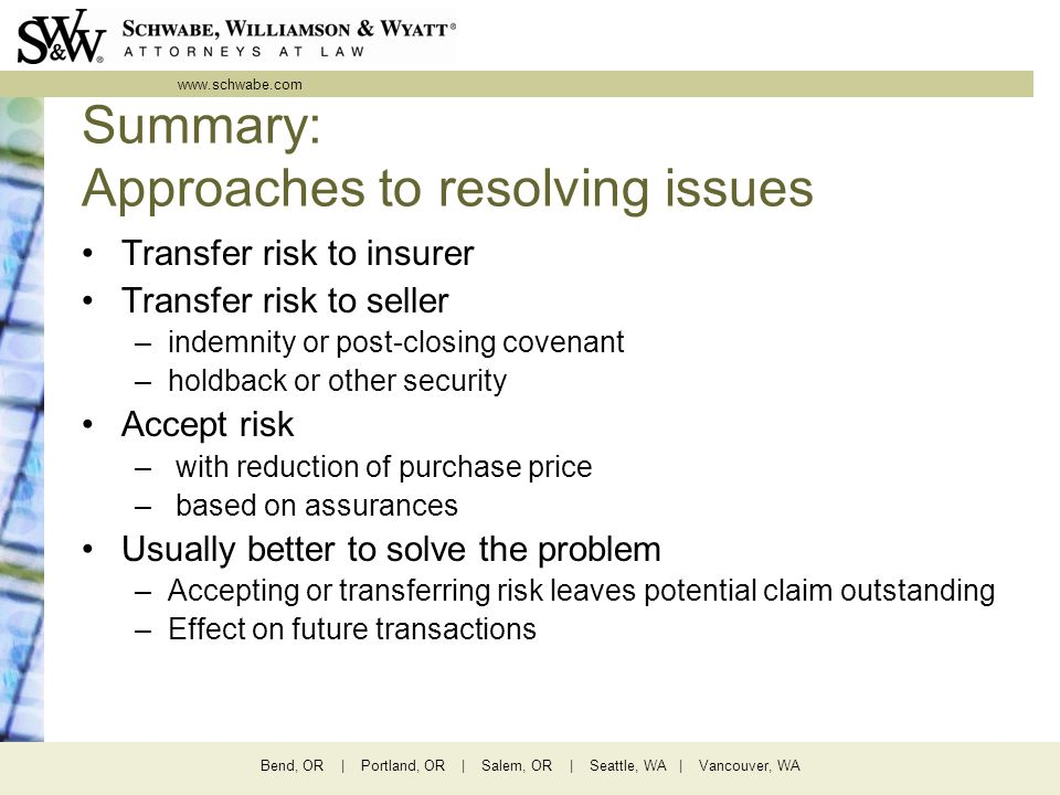 www.schwabe.com Bend, OR | Portland, OR | Salem, OR | Seattle, WA | Vancouver, WA Summary: Approaches to resolving issues Transfer risk to insurer Transfer risk to seller –indemnity or post-closing covenant –holdback or other security Accept risk – with reduction of purchase price – based on assurances Usually better to solve the problem –Accepting or transferring risk leaves potential claim outstanding –Effect on future transactions
