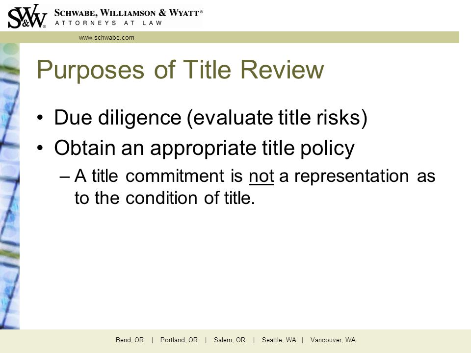 www.schwabe.com Bend, OR | Portland, OR | Salem, OR | Seattle, WA | Vancouver, WA Purposes of Title Review Due diligence (evaluate title risks) Obtain an appropriate title policy –A title commitment is not a representation as to the condition of title.
