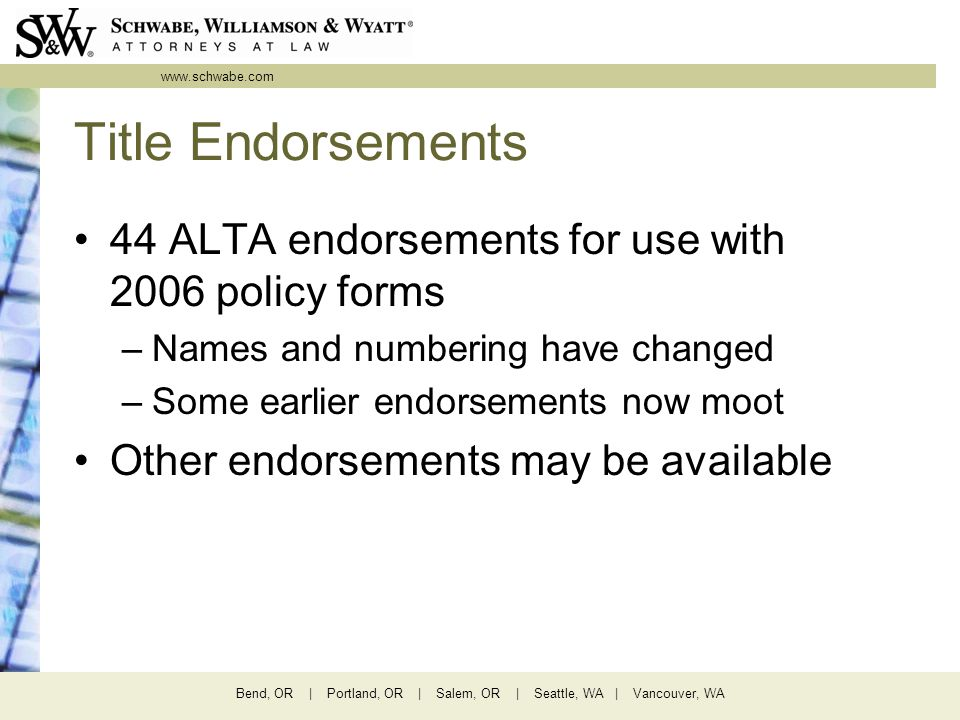 www.schwabe.com Bend, OR | Portland, OR | Salem, OR | Seattle, WA | Vancouver, WA Title Endorsements 44 ALTA endorsements for use with 2006 policy forms –Names and numbering have changed –Some earlier endorsements now moot Other endorsements may be available