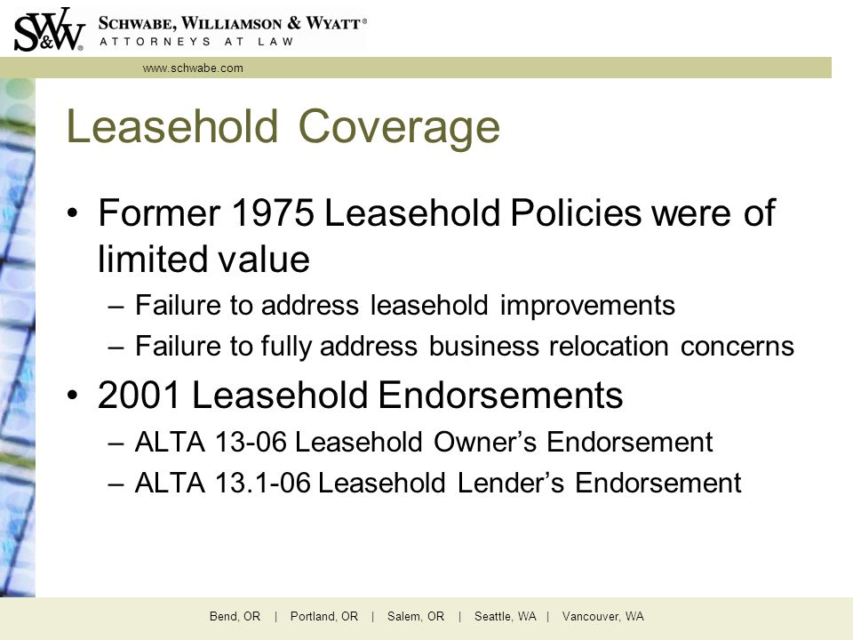 www.schwabe.com Bend, OR | Portland, OR | Salem, OR | Seattle, WA | Vancouver, WA Leasehold Coverage Former 1975 Leasehold Policies were of limited value –Failure to address leasehold improvements –Failure to fully address business relocation concerns 2001 Leasehold Endorsements –ALTA 13-06 Leasehold Owner's Endorsement –ALTA 13.1-06 Leasehold Lender's Endorsement