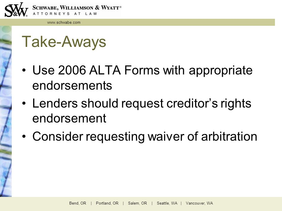 www.schwabe.com Bend, OR | Portland, OR | Salem, OR | Seattle, WA | Vancouver, WA Take-Aways Use 2006 ALTA Forms with appropriate endorsements Lenders should request creditor's rights endorsement Consider requesting waiver of arbitration