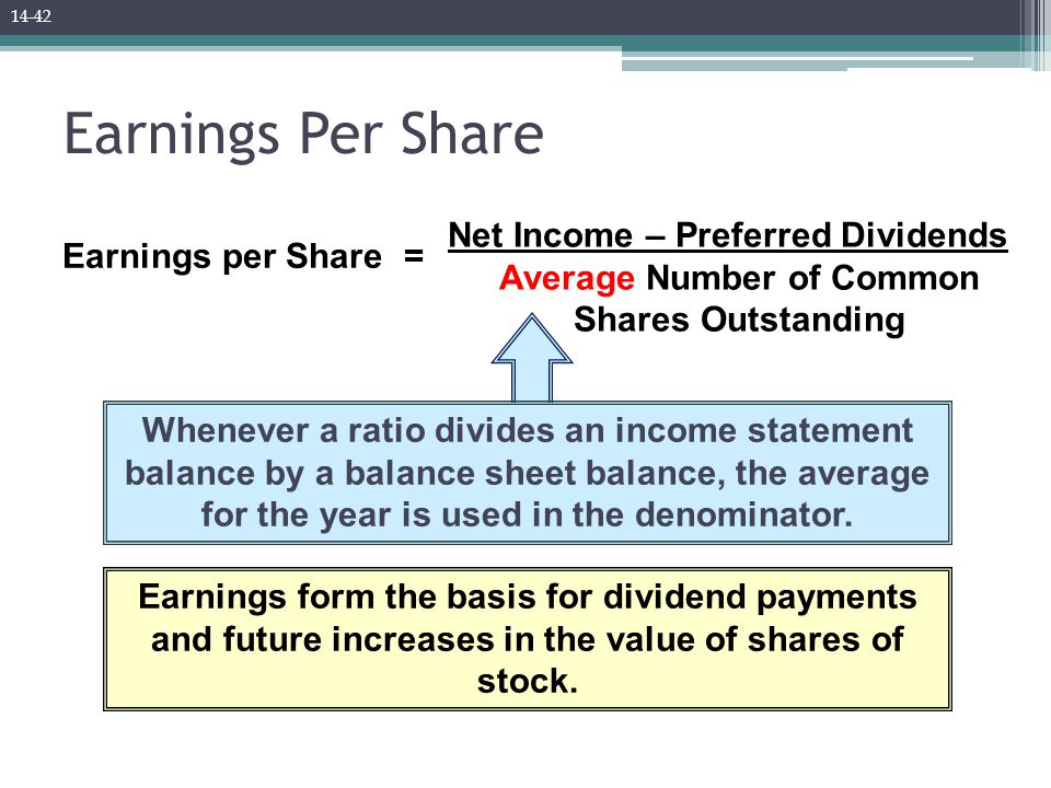 Earnings Per Share Earnings per Share Net Income – Preferred Dividends Average Number of Common Shares Outstanding = Whenever a ratio divides an income statement balance by a balance sheet balance, the average for the year is used in the denominator.