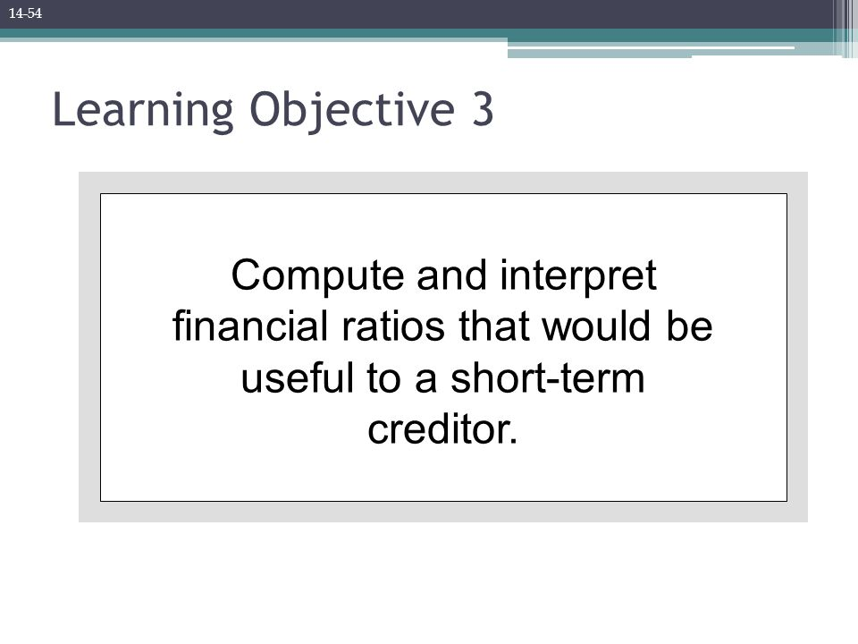Learning Objective 3 Compute and interpret financial ratios that would be useful to a short-term creditor. 14-54