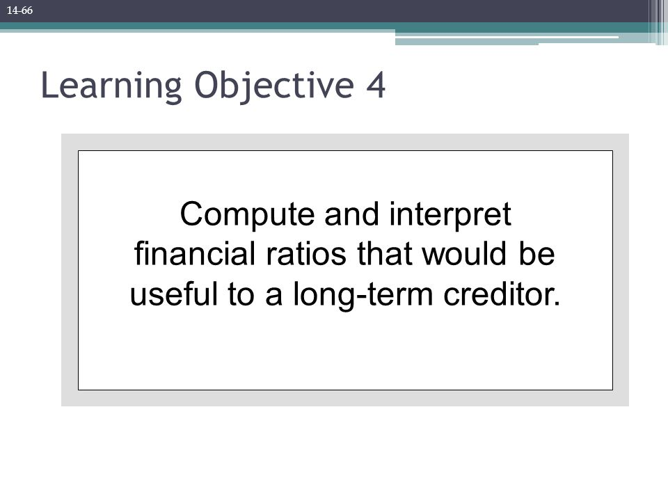 Learning Objective 4 Compute and interpret financial ratios that would be useful to a long-term creditor.