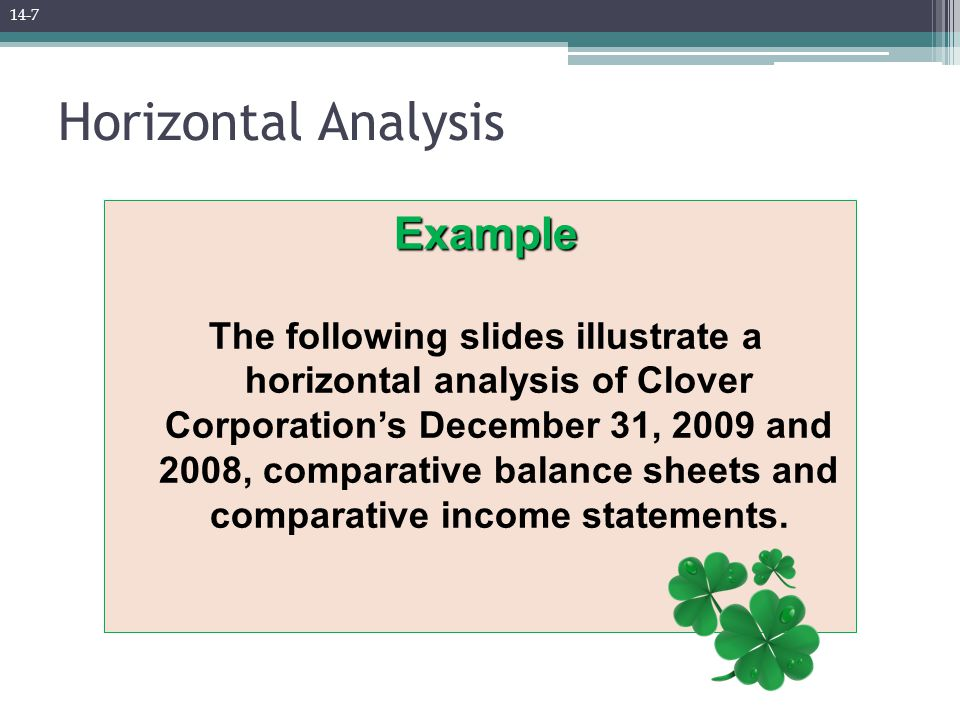 Example The following slides illustrate a horizontal analysis of Clover Corporation's December 31, 2009 and 2008, comparative balance sheets and comparative income statements.