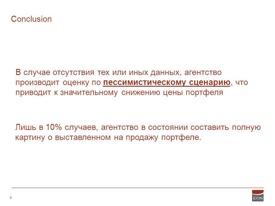 STRICTLY CONFIDENTIAL 8 Conclusion Лишь в 10% случаев, агентство в состоянии составить полную картину о выставленном на продажу портфеле. В случае отс