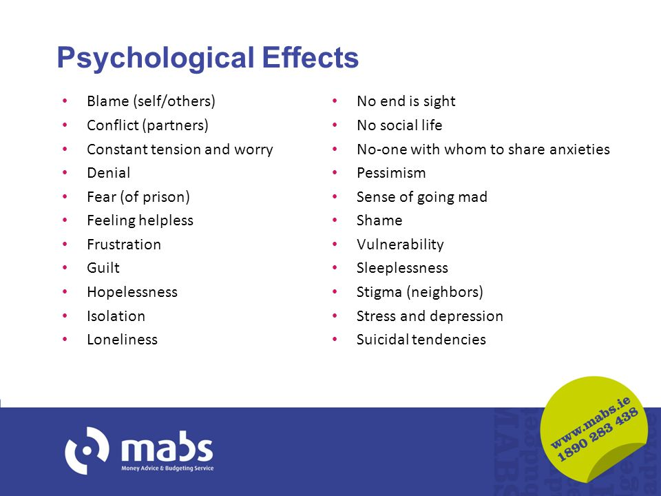 Psychological Effects Blame (self/others) Conflict (partners) Constant tension and worry Denial Fear (of prison) Feeling helpless Frustration Guilt Ho