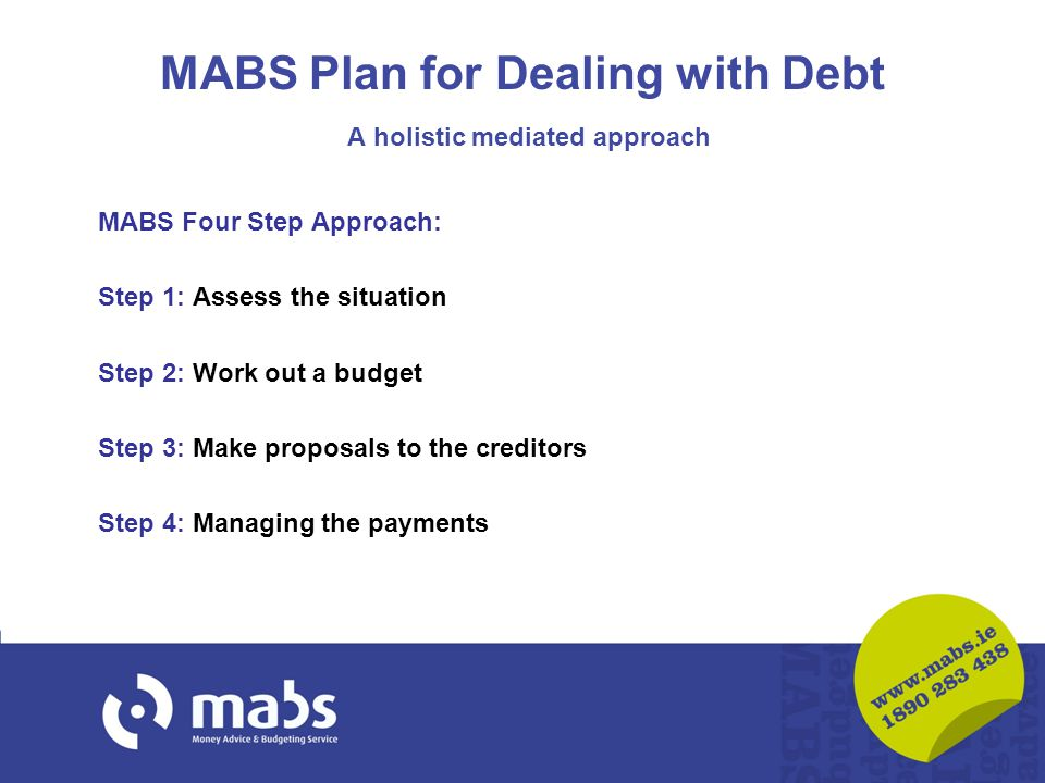 MABS Plan for Dealing with Debt A holistic mediated approach MABS Four Step Approach: Step 1: Assess the situation Step 2: Work out a budget Step 3: Make proposals to the creditors Step 4: Managing the payments
