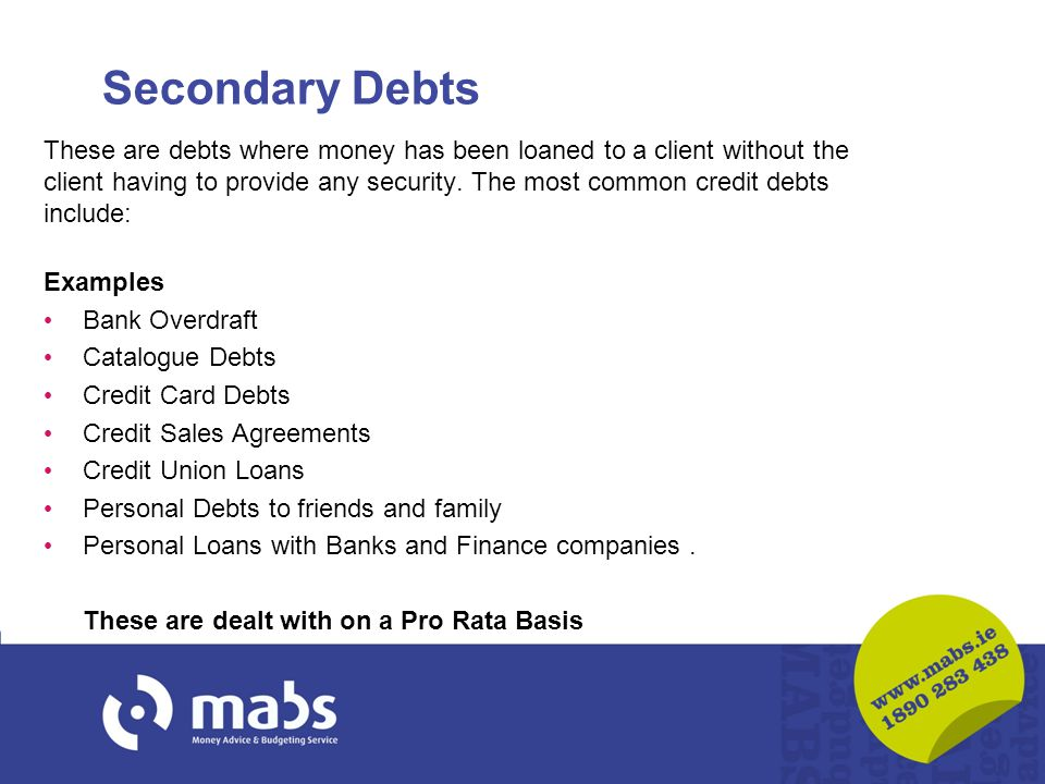Secondary Debts These are debts where money has been loaned to a client without the client having to provide any security. The most common credit debt
