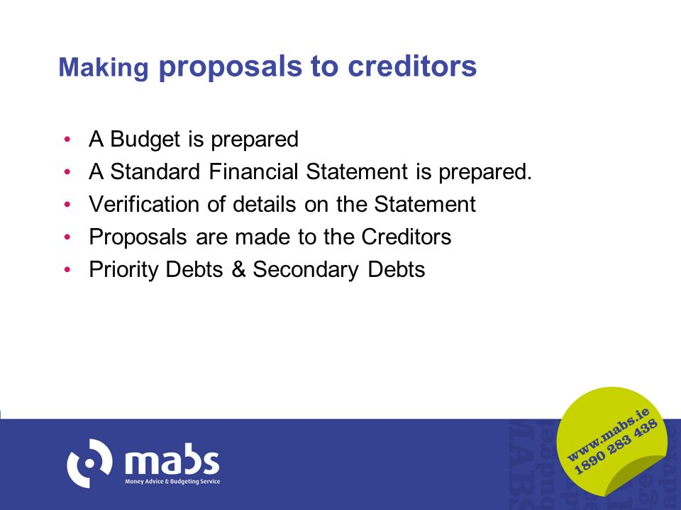 Making proposals to creditors A Budget is prepared A Standard Financial Statement is prepared. Verification of details on the Statement Proposals are