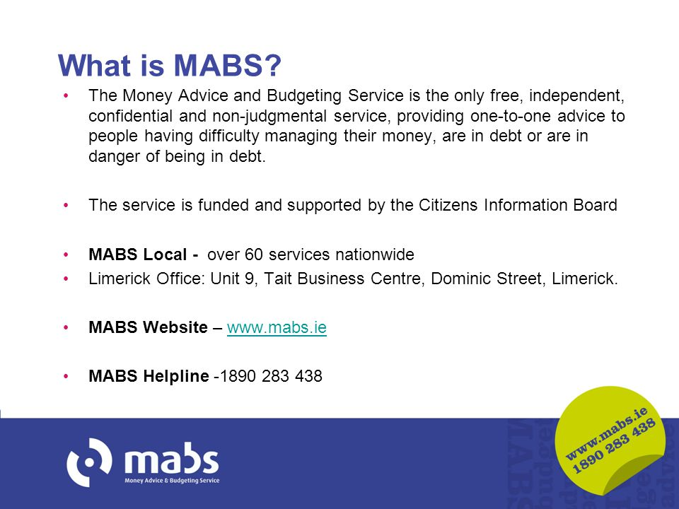 What is MABS? The Money Advice and Budgeting Service is the only free, independent, confidential and non-judgmental service, providing one-to-one advi