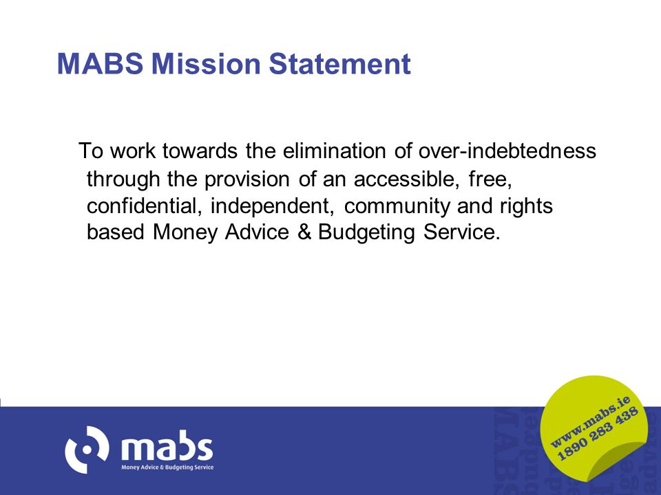 MABS Mission Statement To work towards the elimination of over-indebtedness through the provision of an accessible, free, confidential, independent, community and rights based Money Advice & Budgeting Service.