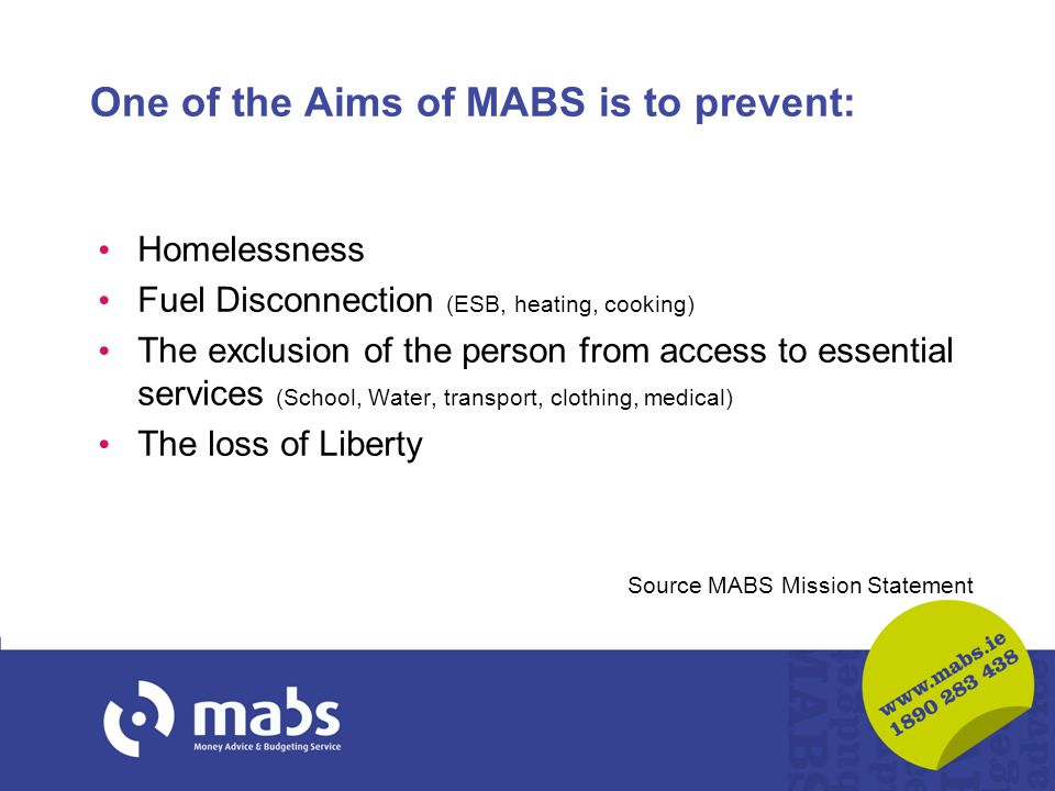 One of the Aims of MABS is to prevent: Homelessness Fuel Disconnection (ESB, heating, cooking) The exclusion of the person from access to essential services (School, Water, transport, clothing, medical) The loss of Liberty Source MABS Mission Statement