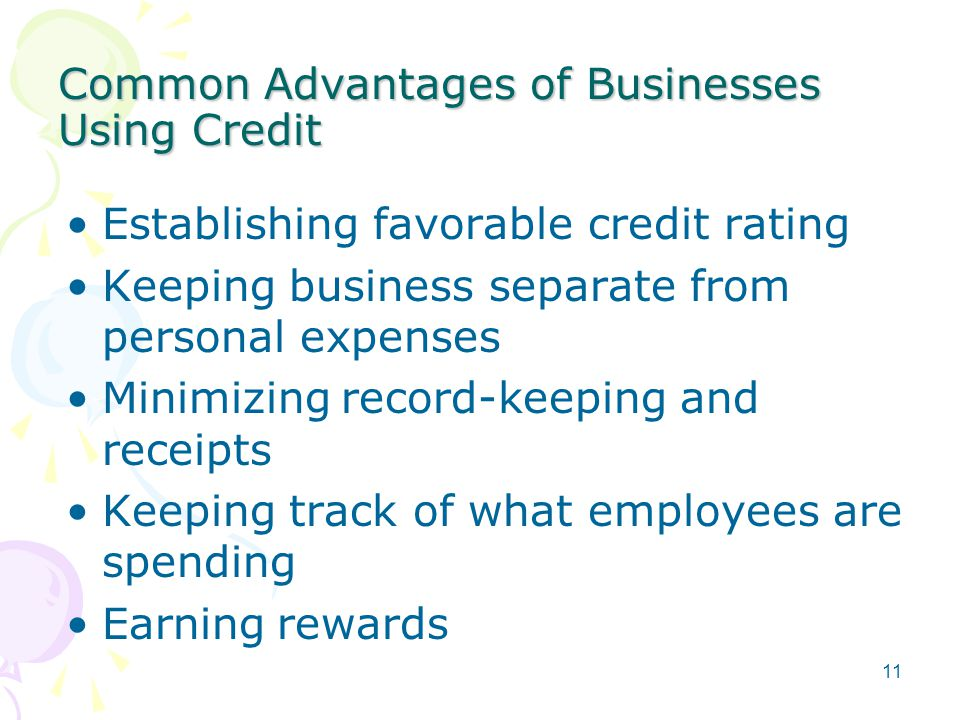 Common Advantages of Businesses Using Credit Establishing favorable credit rating Keeping business separate from personal expenses Minimizing record-keeping and receipts Keeping track of what employees are spending Earning rewards 11