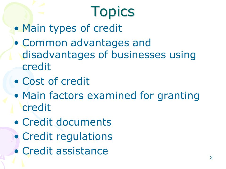 Topics Main types of credit Common advantages and disadvantages of businesses using credit Cost of credit Main factors examined for granting credit Credit documents Credit regulations Credit assistance 3