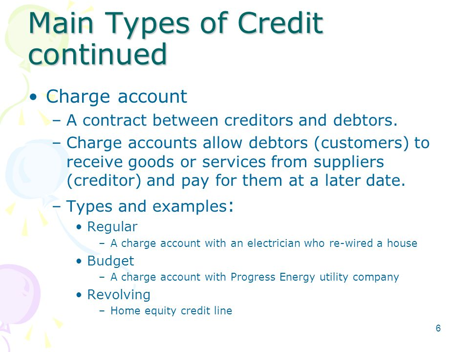 Main Types of Credit continued Charge account –A contract between creditors and debtors.