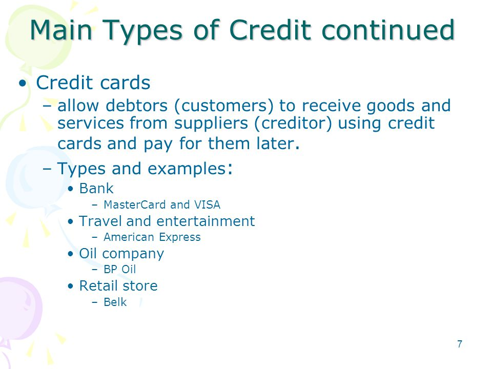 Main Types of Credit continued Credit cards –allow debtors (customers) to receive goods and services from suppliers (creditor) using credit cards and pay for them later.