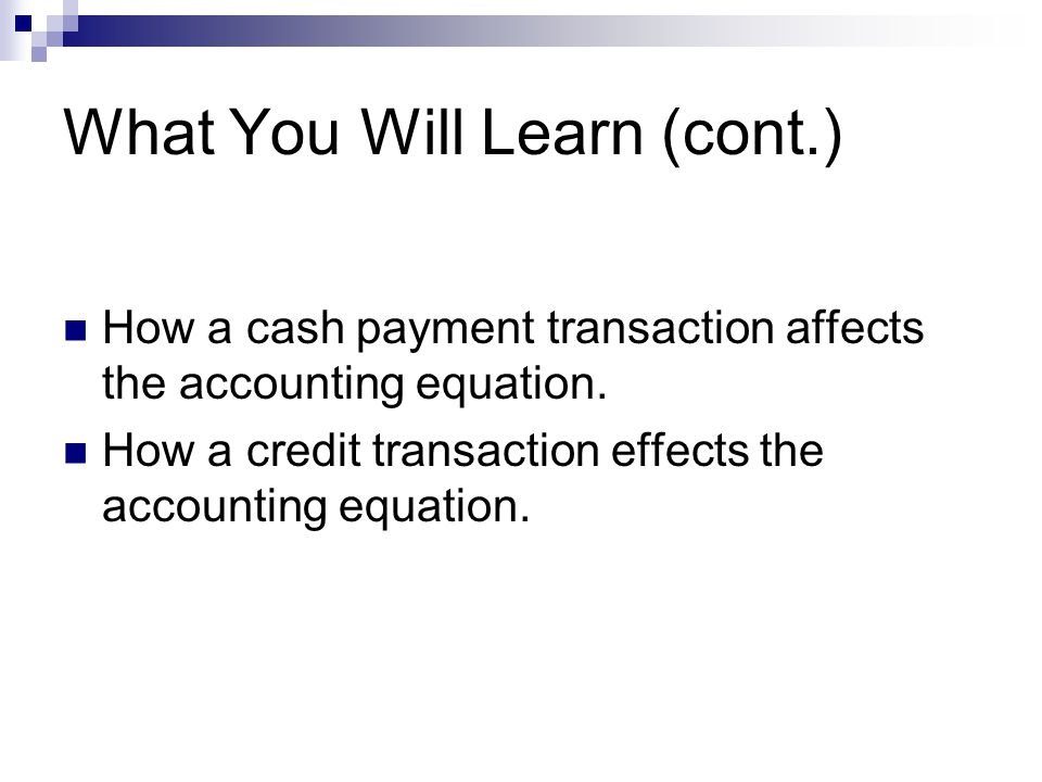 What You Will Learn (cont.) How a cash payment transaction affects the accounting equation. How a credit transaction effects the accounting equation.